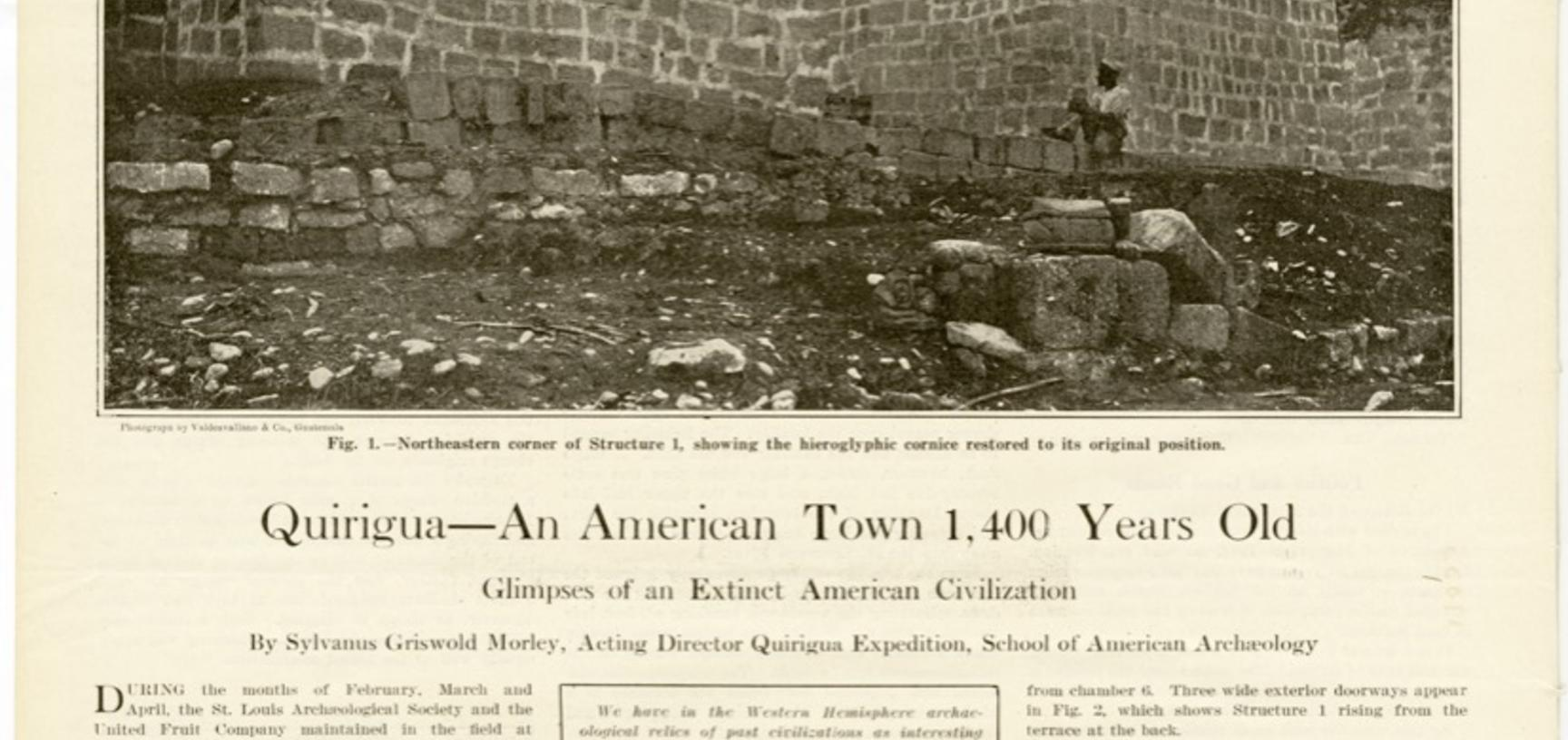 An article published in Scientific American in August 1912, titled 'Quirigua – An American Town 1,400 Years Old: Glimpses of an Extinct American Civilization', written by Sylvanus G. Morley who led the first major excavation of the Quirigua site to follow